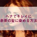 ヘナでキレイに赤茶の髪に染める方法
